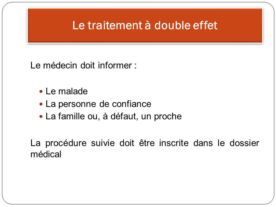Le traitement à double effet Le médecin doit informer : Le malade La personne de confiance La famille ou, à défaut, un proche La procédure suivie doit être inscrite dans le dossier médical