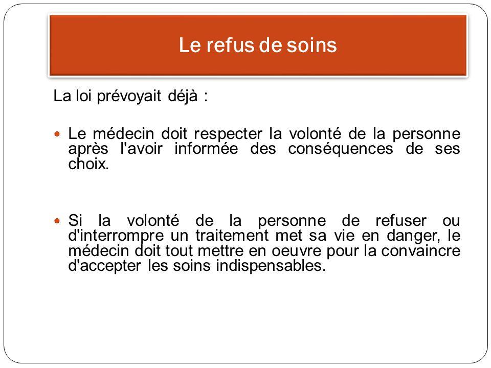 Le refus de soins La loi prévoyait déjà : Le médecin doit respecter la volonté de la personne après l'avoir informée des conséquences de ses choix. Si