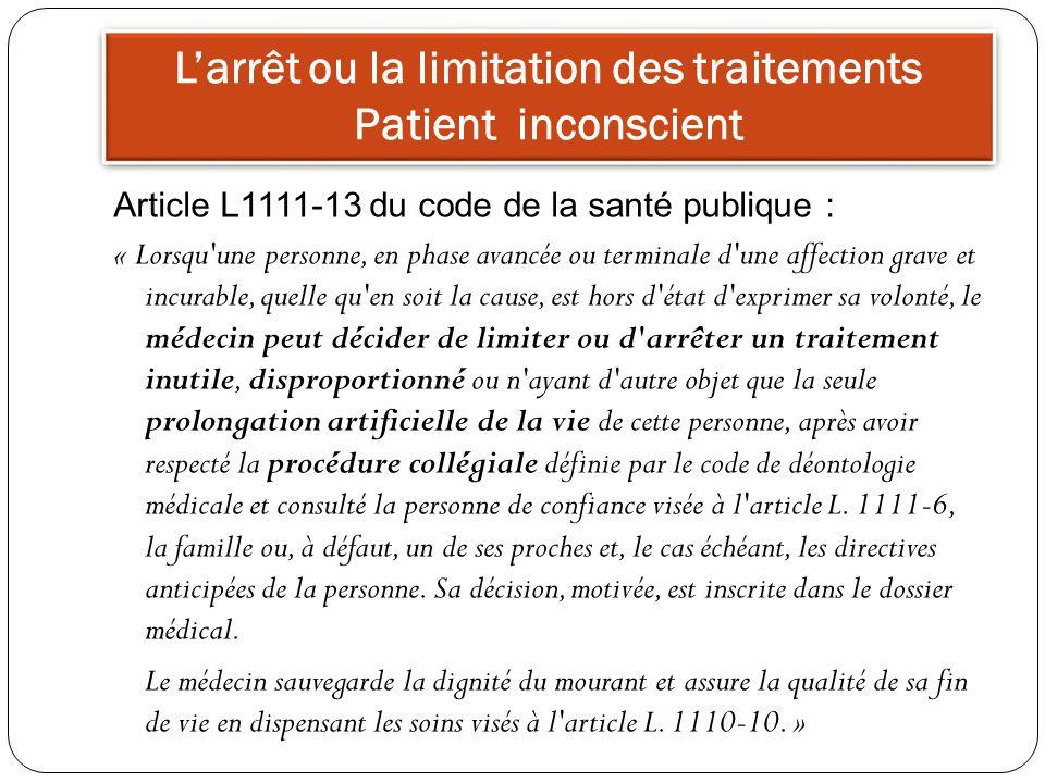 Larrêt ou la limitation des traitements Patient inconscient Article L1111-13 du code de la santé publique : « Lorsqu'une personne, en phase avancée ou