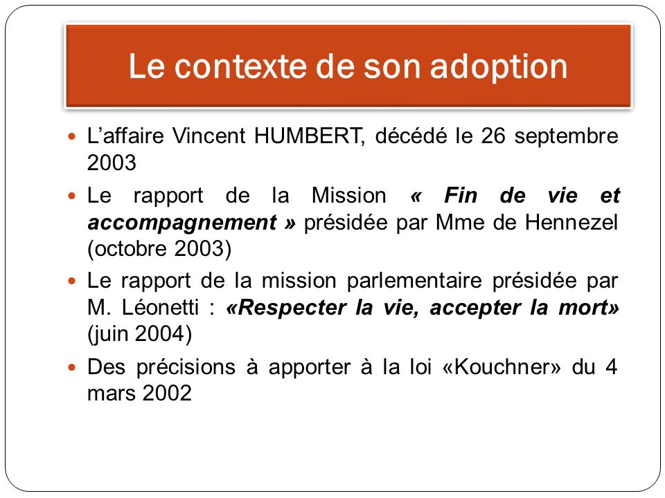 Le contexte de son adoption Laffaire Vincent HUMBERT, décédé le 26 septembre 2003 Le rapport de la Mission « Fin de vie et accompagnement » présidée par Mme de Hennezel (octobre 2003) Le rapport de la mission parlementaire présidée par M.