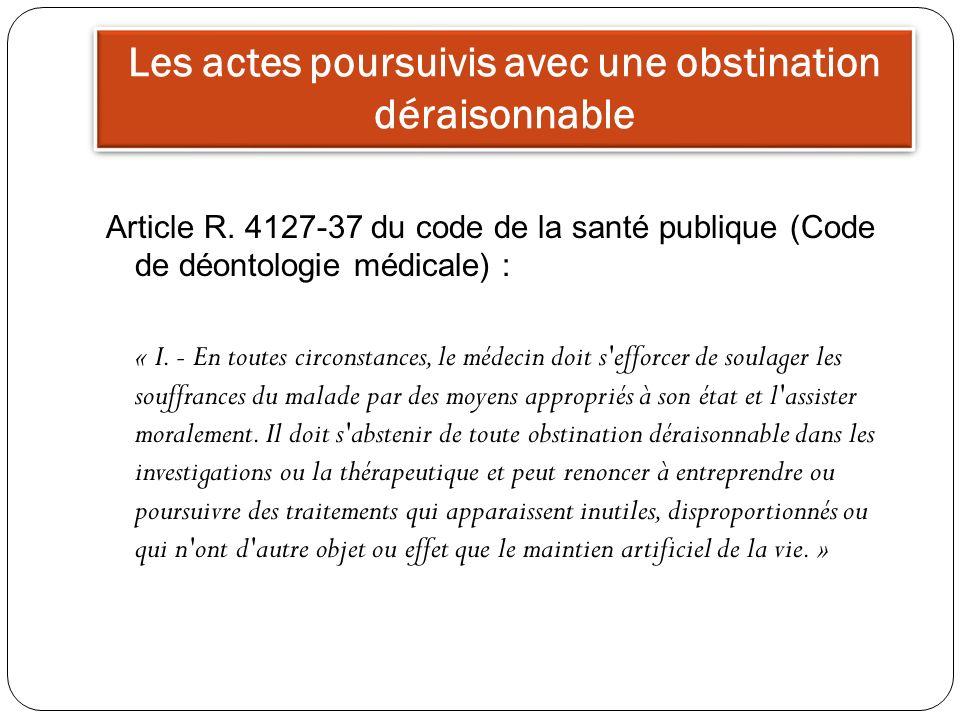 Les actes poursuivis avec une obstination déraisonnable Article R. 4127-37 du code de la santé publique (Code de déontologie médicale) : « I. - En tou