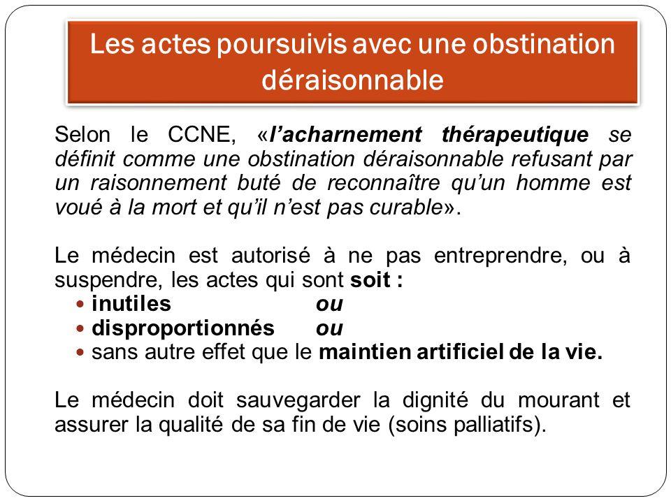 Les actes poursuivis avec une obstination déraisonnable Selon le CCNE, «lacharnement thérapeutique se définit comme une obstination déraisonnable refu