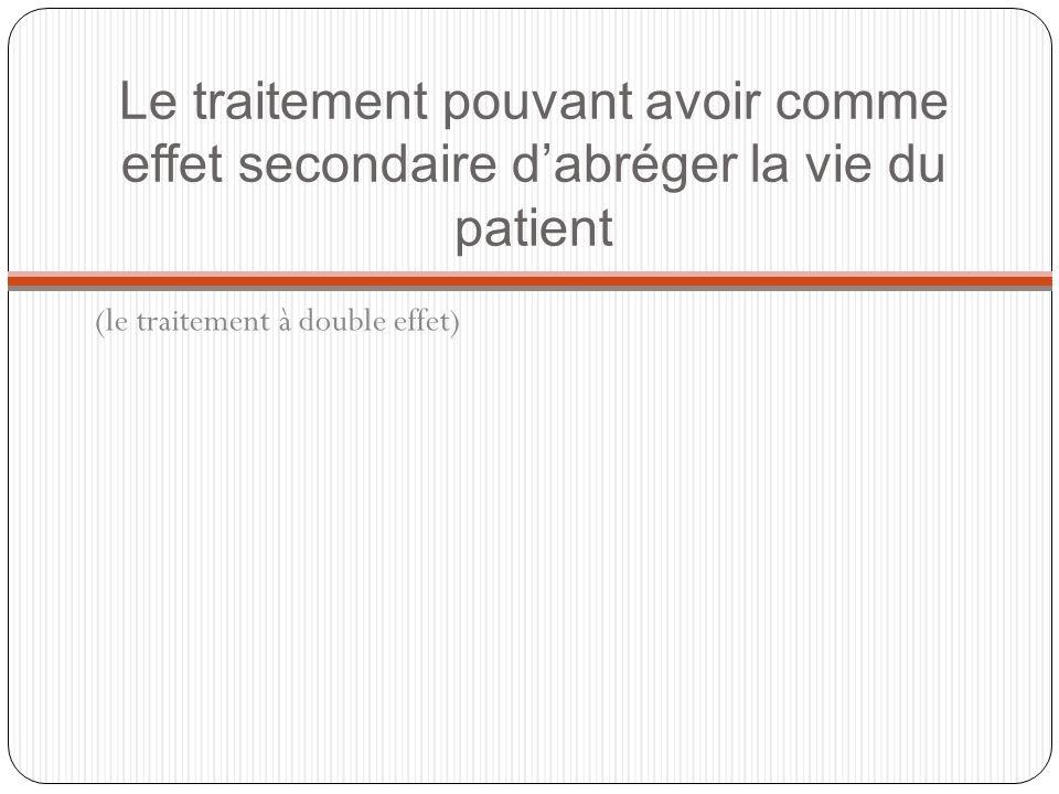 Le traitement pouvant avoir comme effet secondaire dabréger la vie du patient (le traitement à double effet)