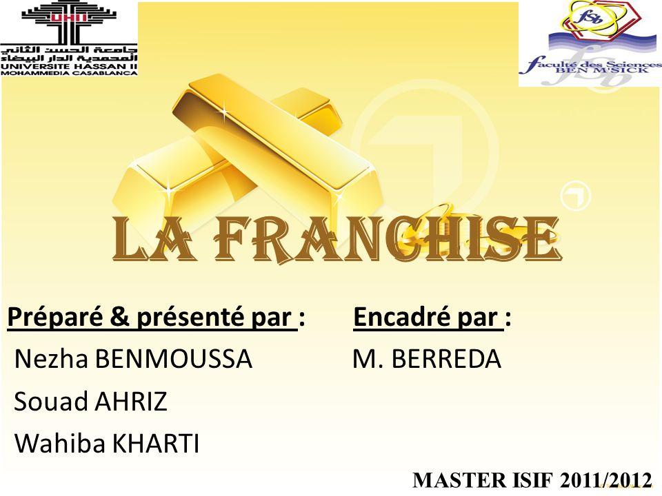 LA FRANCHISE Préparé & présenté par : Encadré par : Nezha BENMOUSSA M. BERREDA Souad AHRIZ Wahiba KHARTI MASTER ISIF 2011/2012
