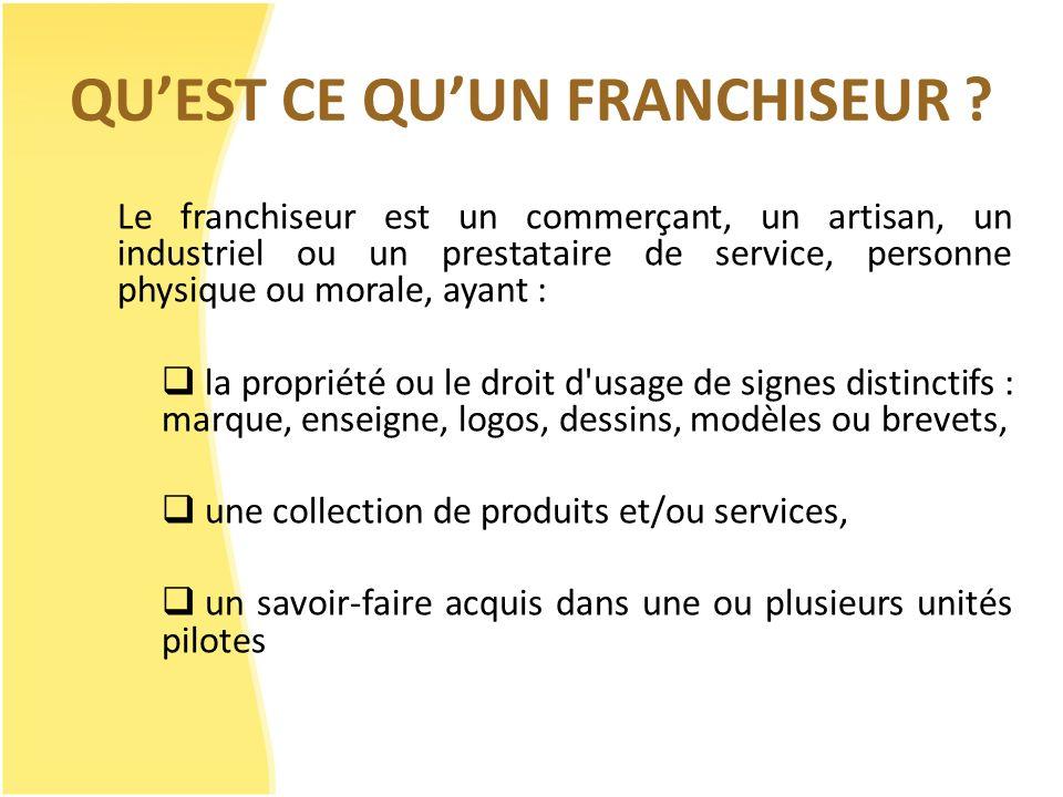 QUEST CE QUUN FRANCHISEUR ? Le franchiseur est un commerçant, un artisan, un industriel ou un prestataire de service, personne physique ou morale, aya