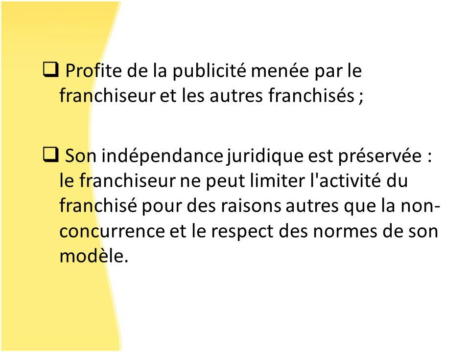 Profite de la publicité menée par le franchiseur et les autres franchisés ; Son indépendance juridique est préservée : le franchiseur ne peut limiter