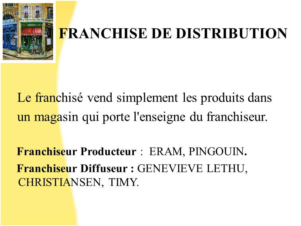 FRANCHISE DE DISTRIBUTION Le franchisé vend simplement les produits dans un magasin qui porte l'enseigne du franchiseur. Franchiseur Producteur : ERAM
