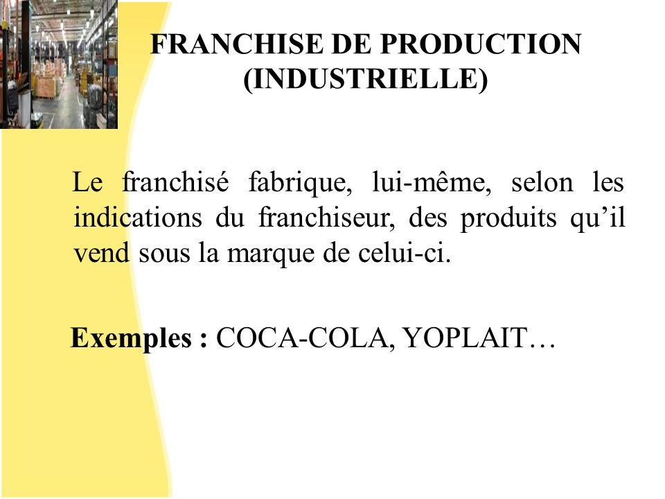 FRANCHISE DE PRODUCTION (INDUSTRIELLE) Le franchisé fabrique, lui-même, selon les indications du franchiseur, des produits quil vend sous la marque de