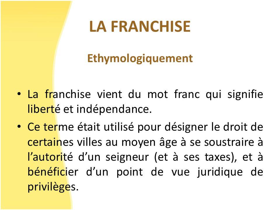 LA FRANCHISE Ethymologiquement La franchise vient du mot franc qui signifie liberté et indépendance. Ce terme était utilisé pour désigner le droit de