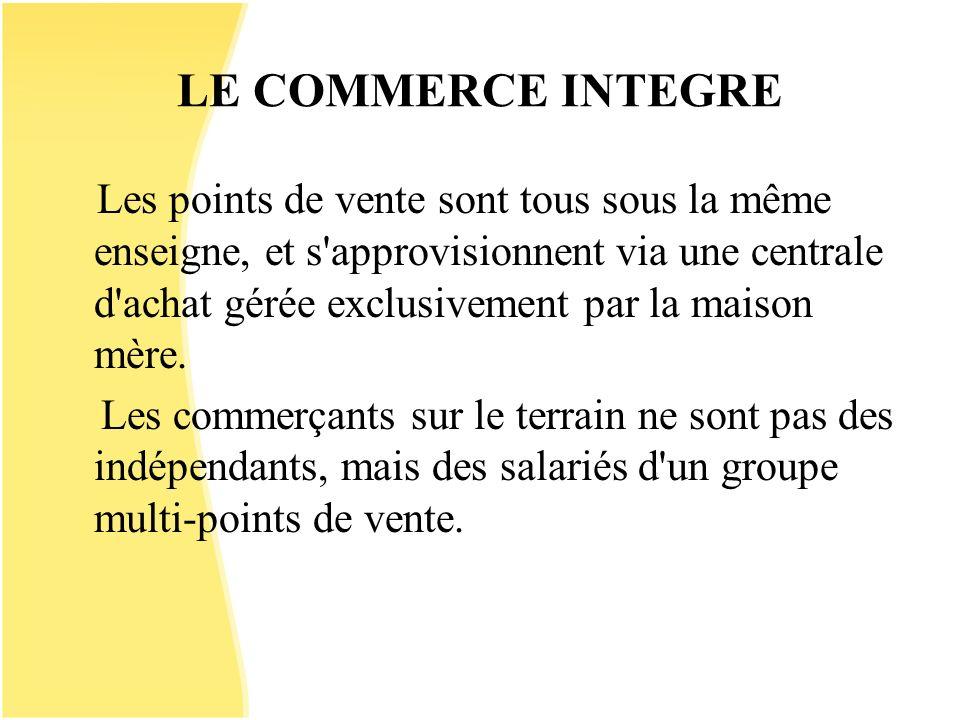 LE COMMERCE INTEGRE Les points de vente sont tous sous la même enseigne, et s'approvisionnent via une centrale d'achat gérée exclusivement par la mais