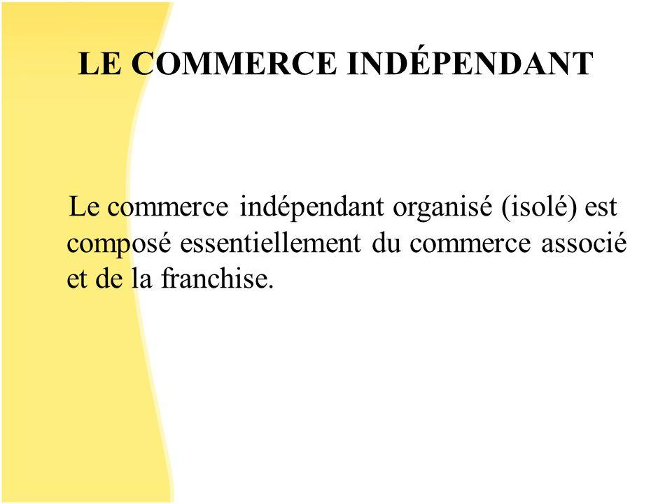 LE COMMERCE INDÉPENDANT Le commerce indépendant organisé (isolé) est composé essentiellement du commerce associé et de la franchise.