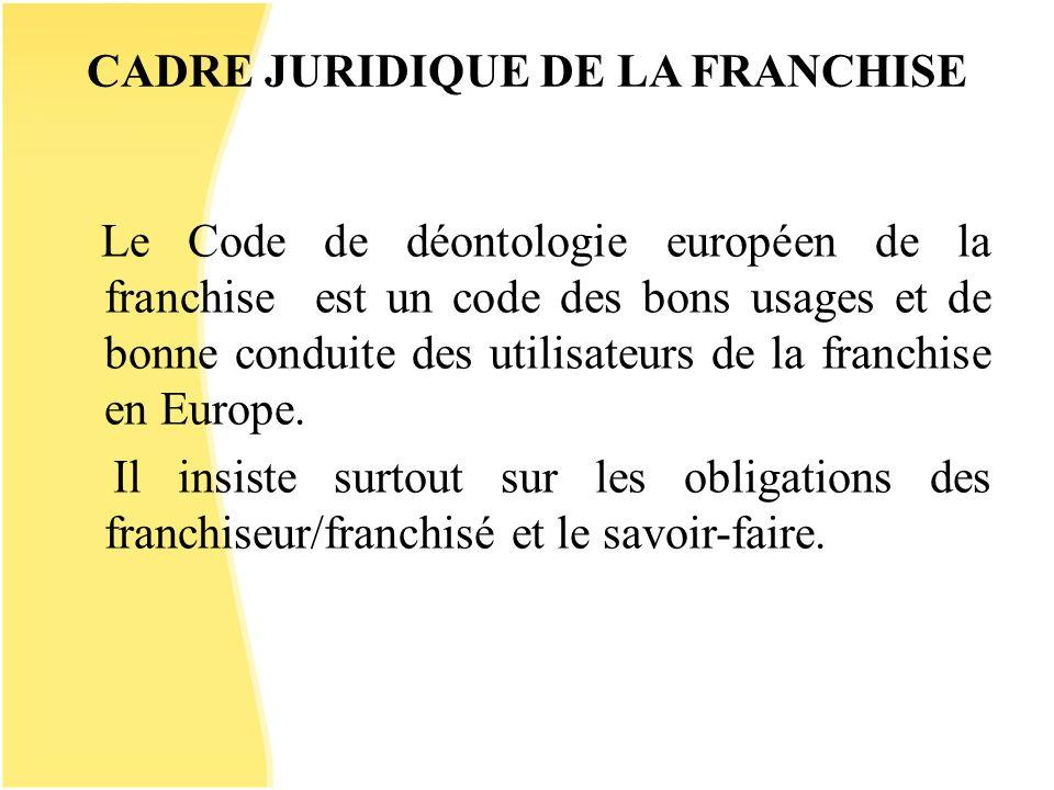 CADRE JURIDIQUE DE LA FRANCHISE Le Code de déontologie européen de la franchise est un code des bons usages et de bonne conduite des utilisateurs de l