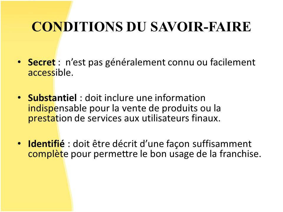 CONDITIONS DU SAVOIR-FAIRE Secret : nest pas généralement connu ou facilement accessible. Substantiel : doit inclure une information indispensable pou