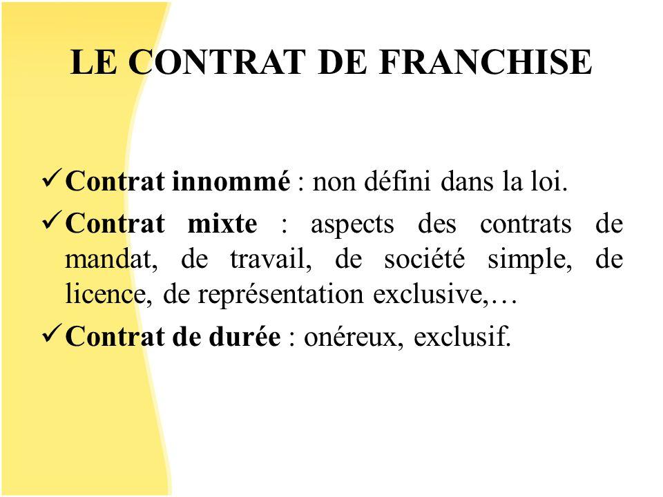 LE CONTRAT DE FRANCHISE Contrat innommé : non défini dans la loi. Contrat mixte : aspects des contrats de mandat, de travail, de société simple, de li