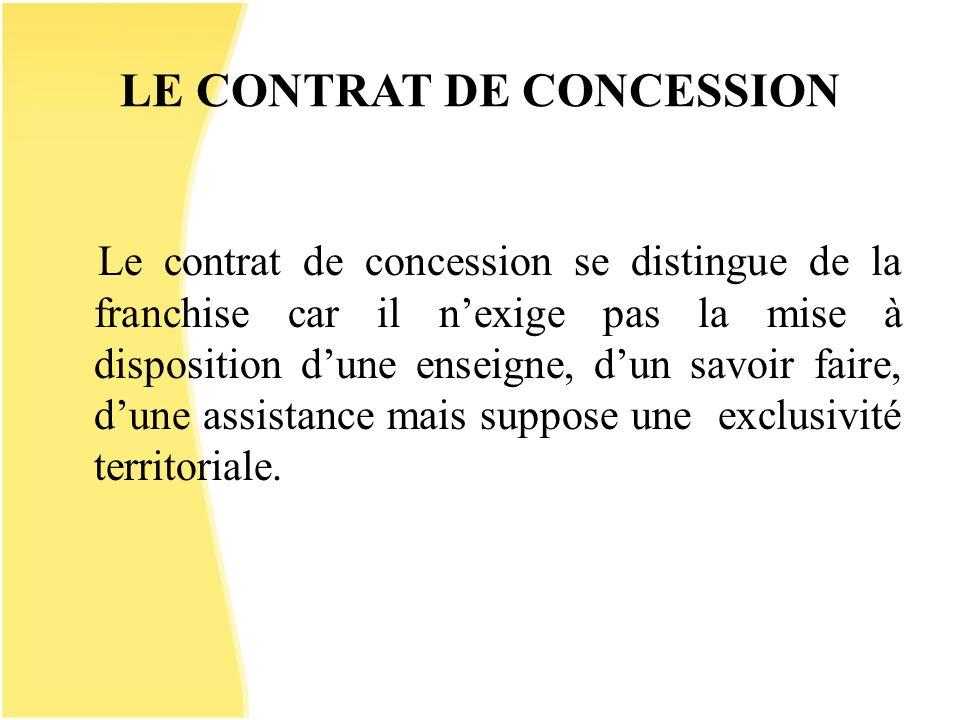 LE CONTRAT DE CONCESSION Le contrat de concession se distingue de la franchise car il nexige pas la mise à disposition dune enseigne, dun savoir faire