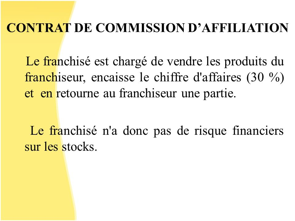 CONTRAT DE COMMISSION DAFFILIATION Le franchisé est chargé de vendre les produits du franchiseur, encaisse le chiffre d'affaires (30 %) et en retourne