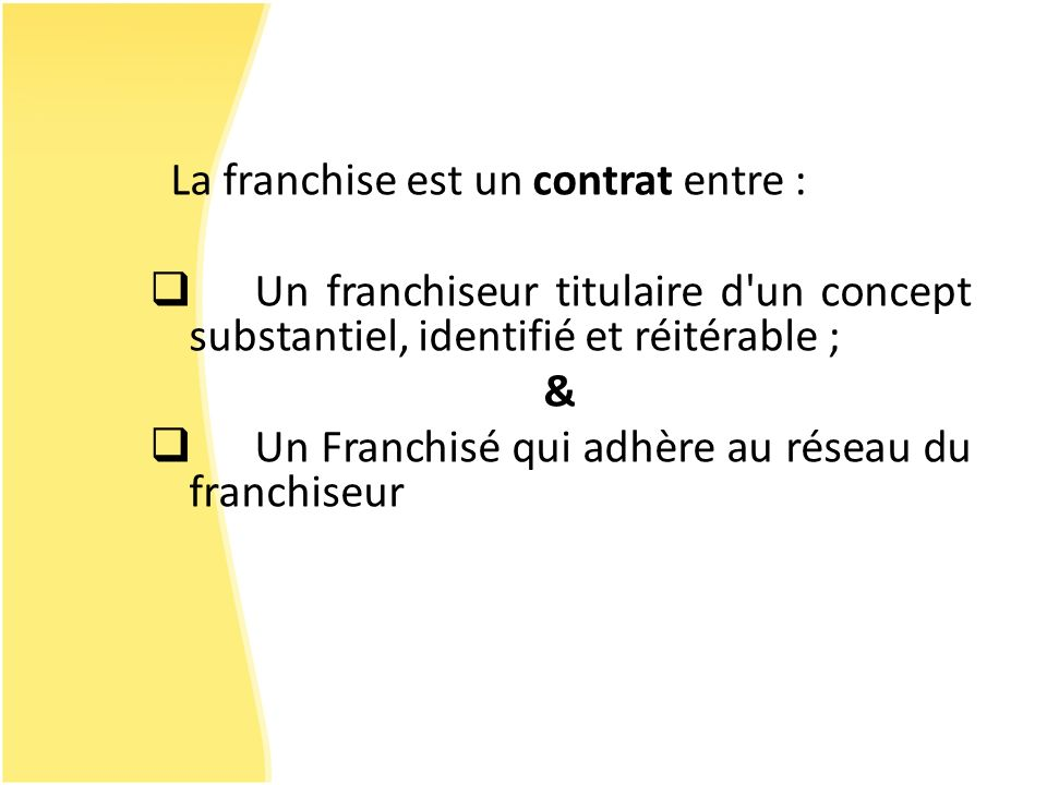 La franchise est un contrat entre : Un franchiseur titulaire d'un concept substantiel, identifié et réitérable ; & Un Franchisé qui adhère au réseau d