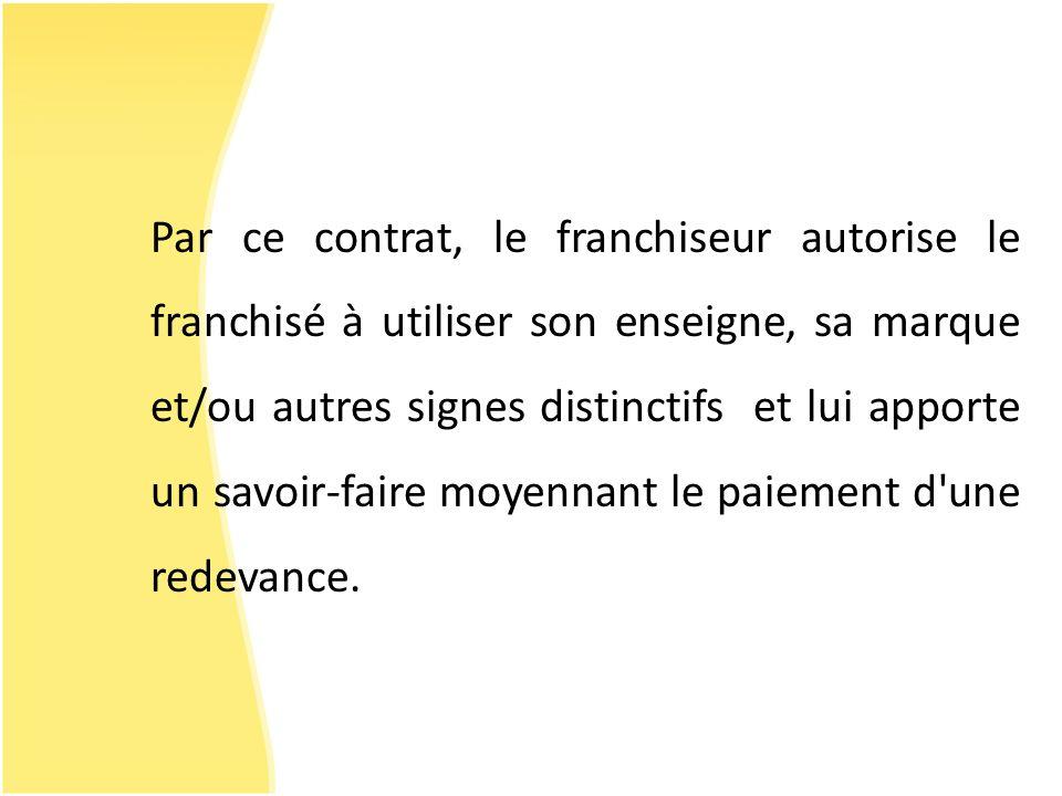Par ce contrat, le franchiseur autorise le franchisé à utiliser son enseigne, sa marque et/ou autres signes distinctifs et lui apporte un savoir-faire