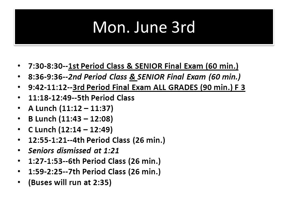 Mon. June 3rd 7:30-8:30--1st Period Class & SENIOR Final Exam (60 min.) 8:36-9:36--2nd Period Class & SENIOR Final Exam (60 min.) 9:42-11:12--3rd Peri