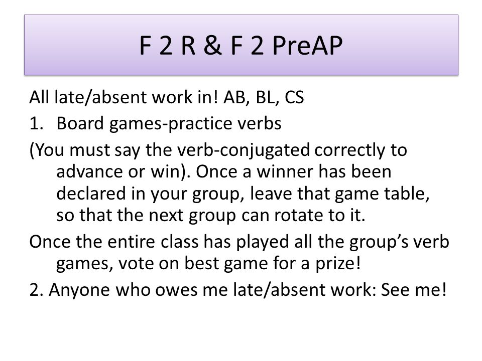 F 2 R & F 2 PreAP All late/absent work in! AB, BL, CS 1.Board games-practice verbs (You must say the verb-conjugated correctly to advance or win). Onc