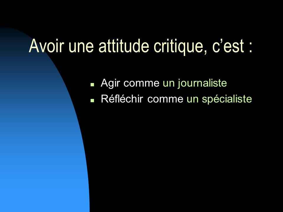 Avoir une attitude critique, cest : Agir comme un journaliste Réfléchir comme un spécialiste