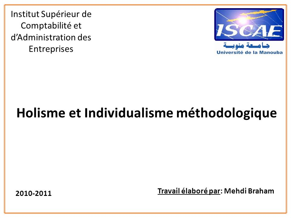 Holisme et Individualisme méthodologique Institut Supérieur de Comptabilité et dAdministration des Entreprises Travail élaboré par: Mehdi Braham 2010-