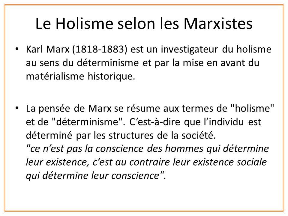 Karl Marx (1818-1883) est un investigateur du holisme au sens du déterminisme et par la mise en avant du matérialisme historique. La pensée de Marx se