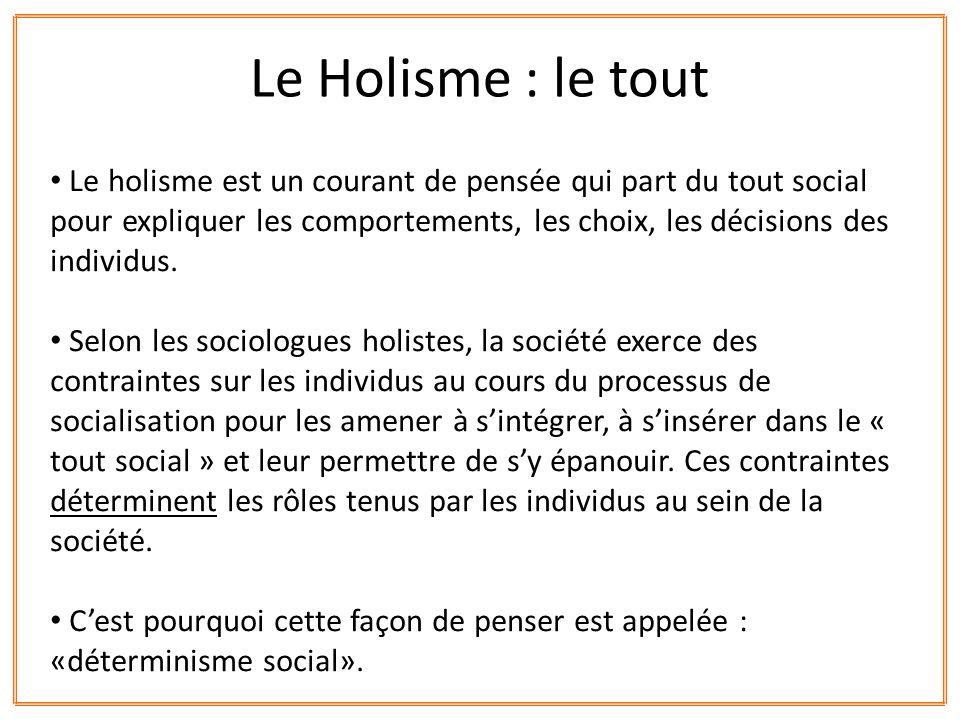 Le holisme est un courant de pensée qui part du tout social pour expliquer les comportements, les choix, les décisions des individus. Selon les sociol