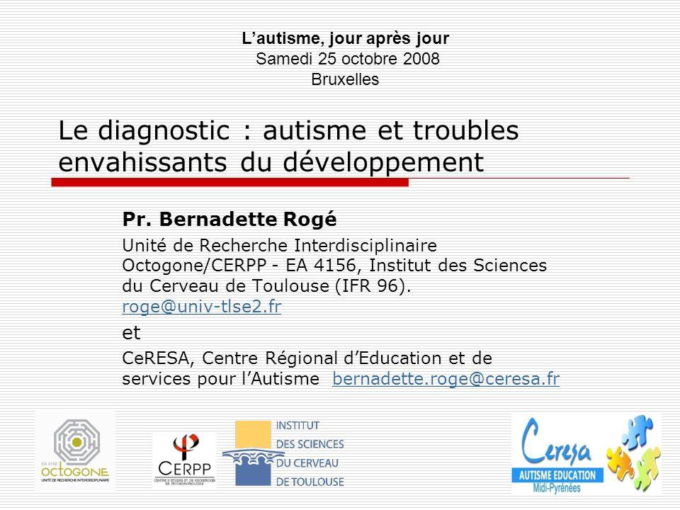 Le diagnostic : autisme et troubles envahissants du développement Pr. Bernadette Rogé Unité de Recherche Interdisciplinaire Octogone/CERPP - EA 4156,