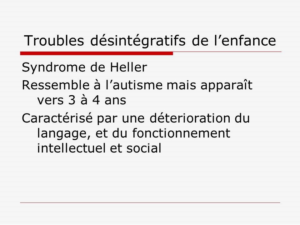 Troubles désintégratifs de lenfance Syndrome de Heller Ressemble à lautisme mais apparaît vers 3 à 4 ans Caractérisé par une déterioration du langage,