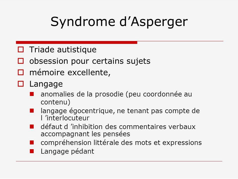 Syndrome dAsperger Triade autistique obsession pour certains sujets mémoire excellente, Langage anomalies de la prosodie (peu coordonnée au contenu) l