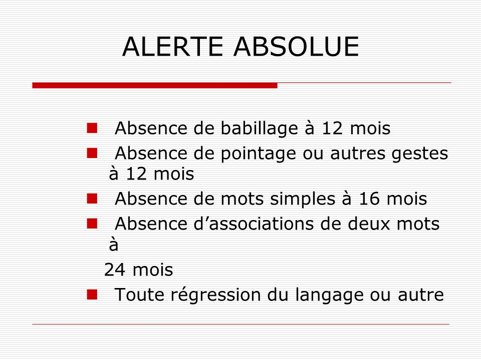 ALERTE ABSOLUE Absence de babillage à 12 mois Absence de pointage ou autres gestes à 12 mois Absence de mots simples à 16 mois Absence dassociations d