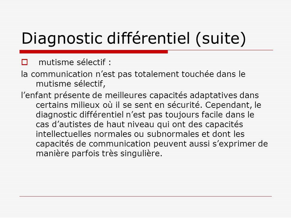 Diagnostic différentiel (suite) mutisme sélectif : la communication nest pas totalement touchée dans le mutisme sélectif, lenfant présente de meilleur
