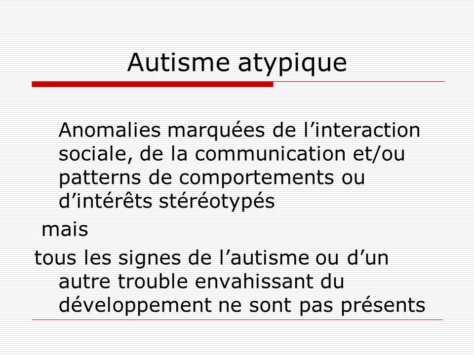 Autisme atypique Anomalies marquées de linteraction sociale, de la communication et/ou patterns de comportements ou dintérêts stéréotypés mais tous le