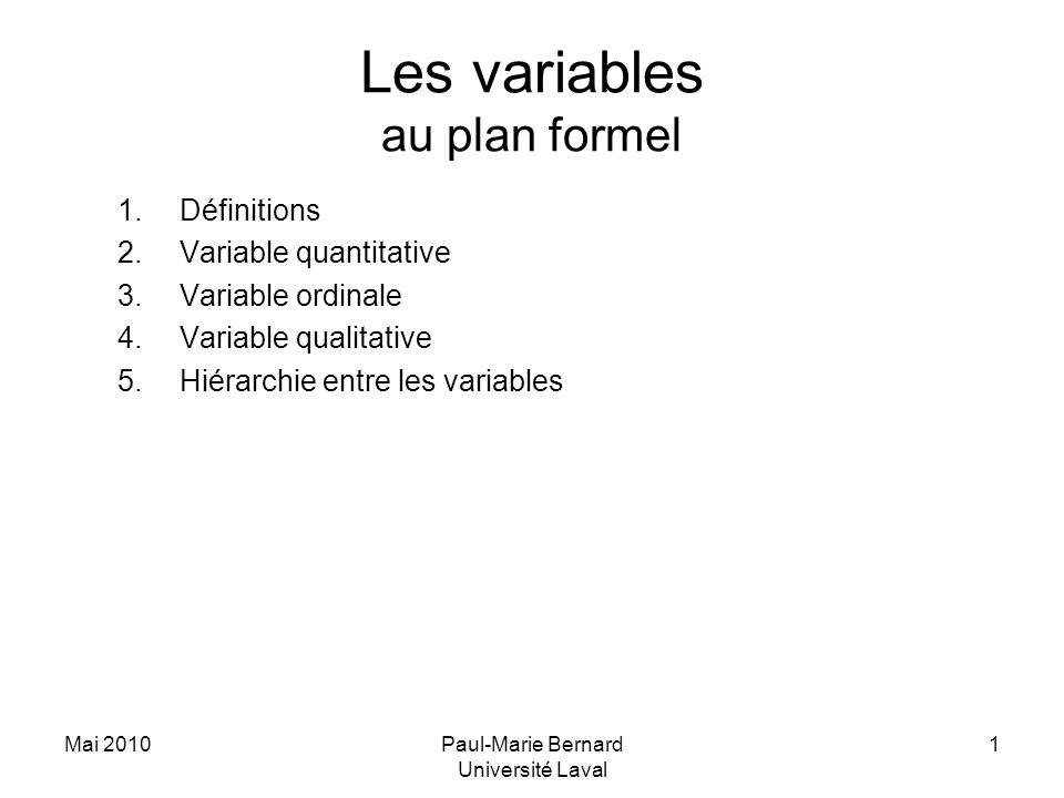 Mai 2010Paul-Marie Bernard Université Laval 1 Les variables au plan formel 1.Définitions 2.Variable quantitative 3.Variable ordinale 4.Variable qualitative 5.Hiérarchie entre les variables