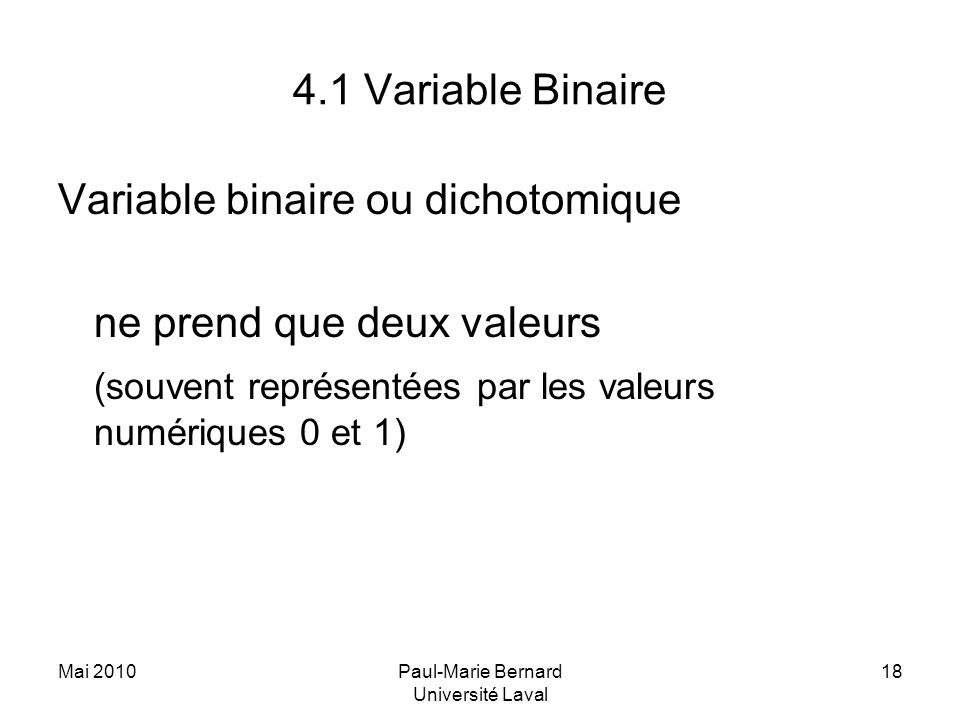 Mai 2010Paul-Marie Bernard Université Laval 18 4.1 Variable Binaire Variable binaire ou dichotomique ne prend que deux valeurs (souvent représentées par les valeurs numériques 0 et 1)