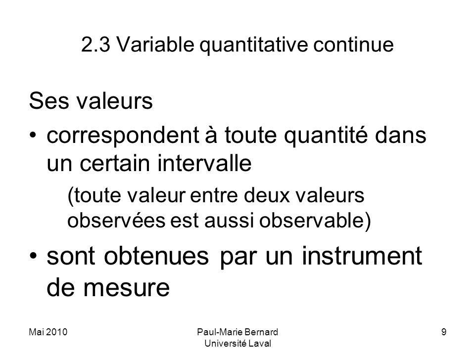 Mai 2010Paul-Marie Bernard Université Laval 9 2.3 Variable quantitative continue Ses valeurs correspondent à toute quantité dans un certain intervalle