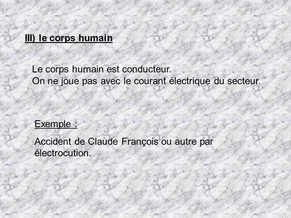 III) le corps humain Le corps humain est conducteur. On ne joue pas avec le courant électrique du secteur. Exemple : Accident de Claude François ou au