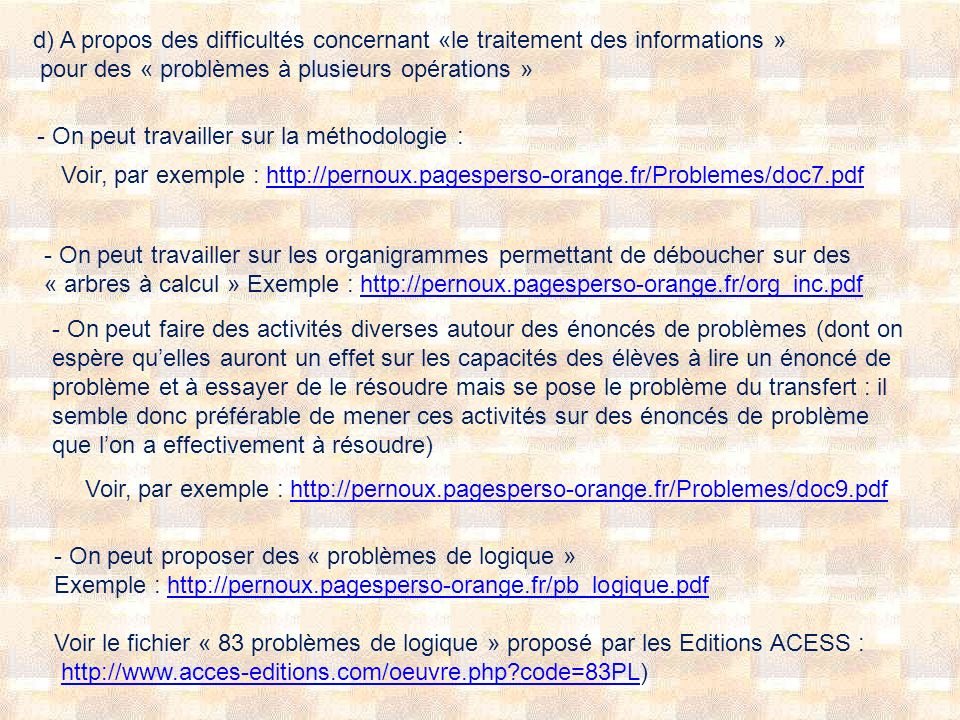 d) A propos des difficultés concernant «le traitement des informations » pour des « problèmes à plusieurs opérations » - On peut travailler sur la méthodologie : Voir, par exemple : http://pernoux.pagesperso-orange.fr/Problemes/doc7.pdfhttp://pernoux.pagesperso-orange.fr/Problemes/doc7.pdf - On peut travailler sur les organigrammes permettant de déboucher sur des « arbres à calcul » Exemple : http://pernoux.pagesperso-orange.fr/org_inc.pdfhttp://pernoux.pagesperso-orange.fr/org_inc.pdf - On peut faire des activités diverses autour des énoncés de problèmes (dont on espère quelles auront un effet sur les capacités des élèves à lire un énoncé de problème et à essayer de le résoudre mais se pose le problème du transfert : il semble donc préférable de mener ces activités sur des énoncés de problème que lon a effectivement à résoudre) Voir, par exemple : http://pernoux.pagesperso-orange.fr/Problemes/doc9.pdfhttp://pernoux.pagesperso-orange.fr/Problemes/doc9.pdf - On peut proposer des « problèmes de logique » Exemple : http://pernoux.pagesperso-orange.fr/pb_logique.pdfhttp://pernoux.pagesperso-orange.fr/pb_logique.pdf Voir le fichier « 83 problèmes de logique » proposé par les Editions ACESS : http://www.acces-editions.com/oeuvre.php?code=83PL)http://www.acces-editions.com/oeuvre.php?code=83PL