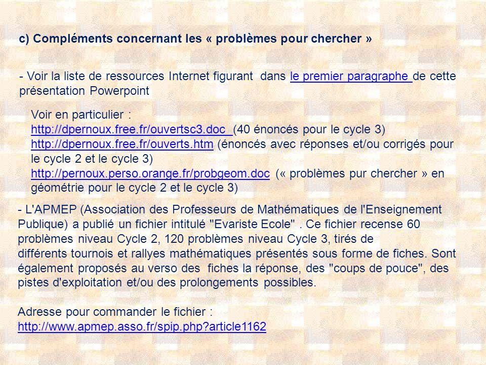 c) Compléments concernant les « problèmes pour chercher » - Voir la liste de ressources Internet figurant dans le premier paragraphe de cette présentation Powerpointle premier paragraphe Voir en particulier : http://dpernoux.free.fr/ouvertsc3.doc http://dpernoux.free.fr/ouvertsc3.doc (40 énoncés pour le cycle 3) http://dpernoux.free.fr/ouverts.htm (énoncés avec réponses et/ou corrigés pour le cycle 2 et le cycle 3) http://pernoux.perso.orange.fr/probgeom.doc (« problèmes pur chercher » en géométrie pour le cycle 2 et le cycle 3) http://dpernoux.free.fr/ouverts.htm http://pernoux.perso.orange.fr/probgeom.doc - L APMEP (Association des Professeurs de Mathématiques de l Enseignement Publique) a publié un fichier intitulé Evariste Ecole .