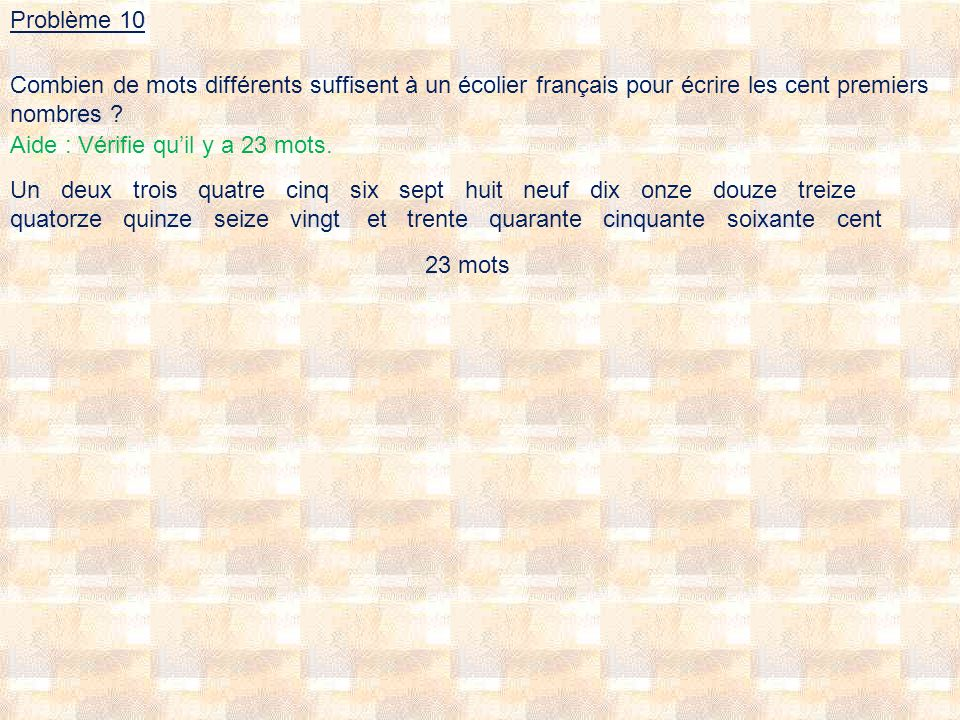 Problème 10 Combien de mots différents suffisent à un écolier français pour écrire les cent premiers nombres ? Un deux trois quatre cinq six sept huit