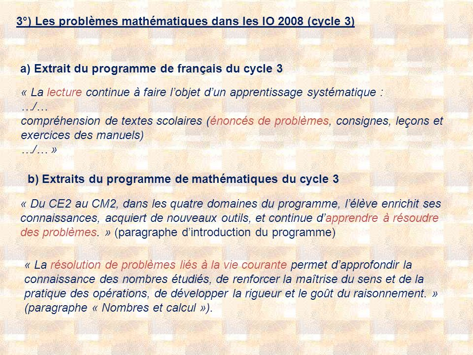 3°) Les problèmes mathématiques dans les IO 2008 (cycle 3) a) Extrait du programme de français du cycle 3 « La lecture continue à faire lobjet dun apprentissage systématique : …/… compréhension de textes scolaires (énoncés de problèmes, consignes, leçons et exercices des manuels) …/… » b) Extraits du programme de mathématiques du cycle 3 « Du CE2 au CM2, dans les quatre domaines du programme, lélève enrichit ses connaissances, acquiert de nouveaux outils, et continue dapprendre à résoudre des problèmes.