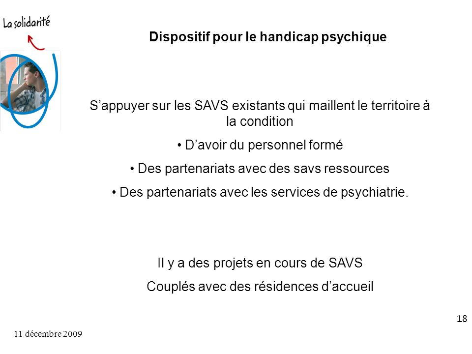 11 décembre 2009 18 Dispositif pour le handicap psychique Sappuyer sur les SAVS existants qui maillent le territoire à la condition Davoir du personnel formé Des partenariats avec des savs ressources Des partenariats avec les services de psychiatrie.