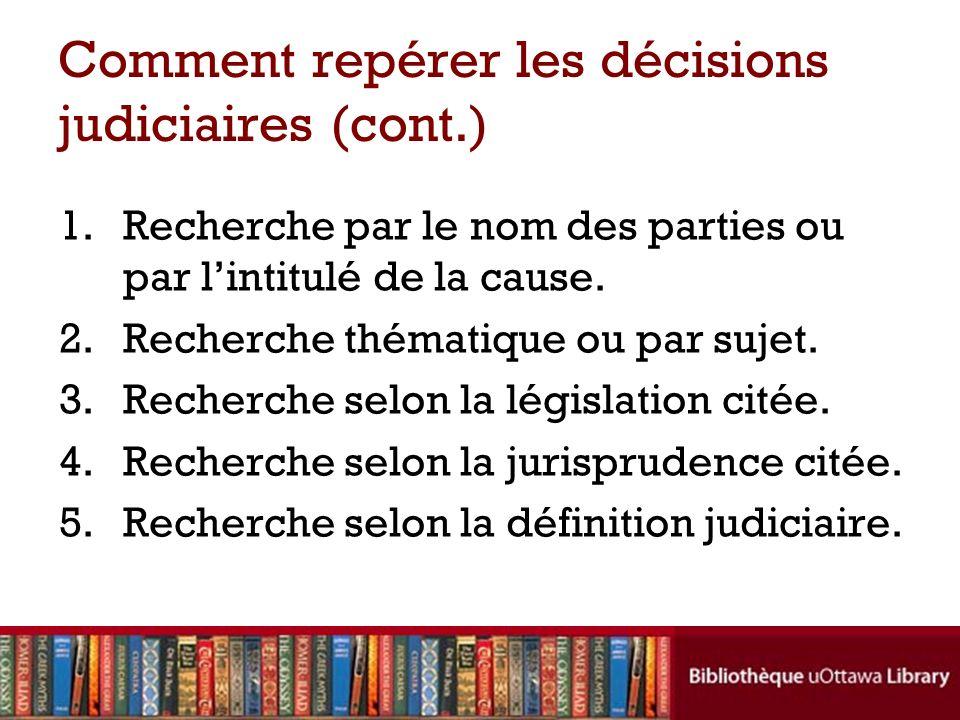 Comment repérer les décisions judiciaires (cont.) 1.Recherche par le nom des parties ou par lintitulé de la cause.