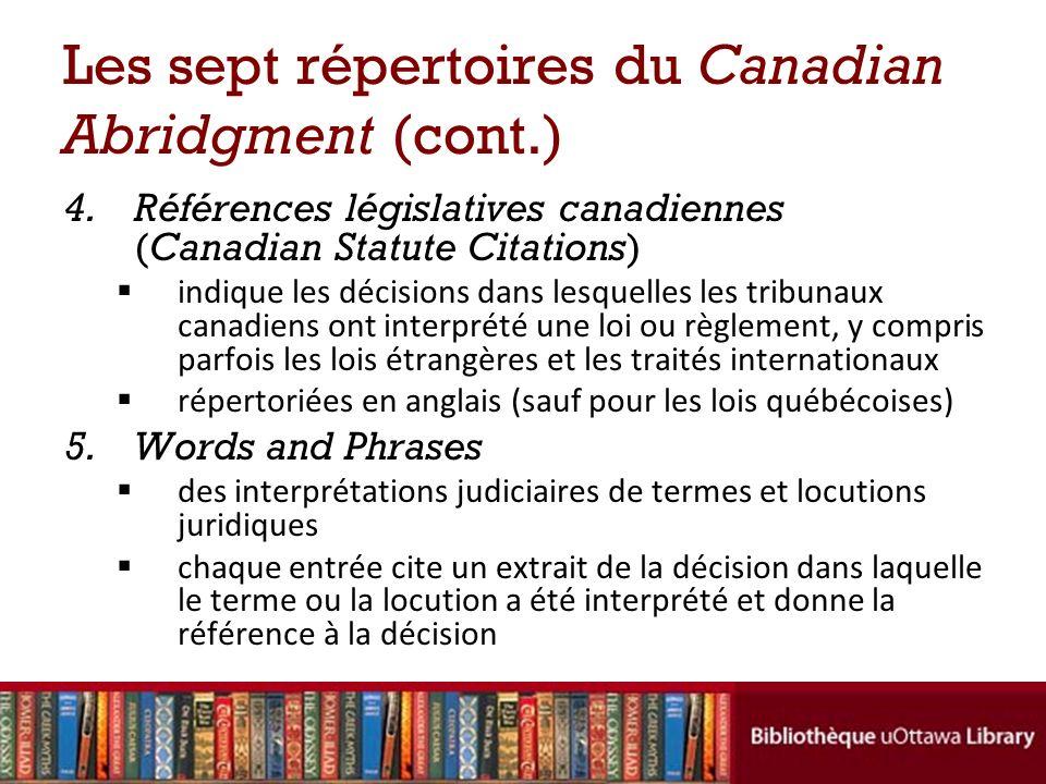 Les sept répertoires du Canadian Abridgment (cont.) 4.Références législatives canadiennes (Canadian Statute Citations) indique les décisions dans lesquelles les tribunaux canadiens ont interprété une loi ou règlement, y compris parfois les lois étrangères et les traités internationaux répertoriées en anglais (sauf pour les lois québécoises) 5.Words and Phrases des interprétations judiciaires de termes et locutions juridiques chaque entrée cite un extrait de la décision dans laquelle le terme ou la locution a été interprété et donne la référence à la décision
