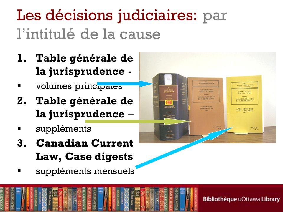 Les décisions judiciaires: par lintitulé de la cause 1.Table générale de la jurisprudence - volumes principales 2.Table générale de la jurisprudence – suppléments 3.Canadian Current Law, Case digests suppléments mensuels