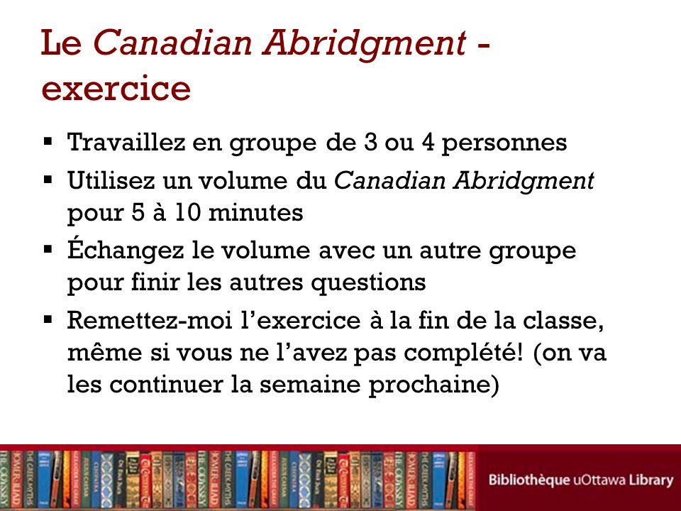 Le Canadian Abridgment - exercice Travaillez en groupe de 3 ou 4 personnes Utilisez un volume du Canadian Abridgment pour 5 à 10 minutes Échangez le volume avec un autre groupe pour finir les autres questions Remettez-moi lexercice à la fin de la classe, même si vous ne lavez pas complété.