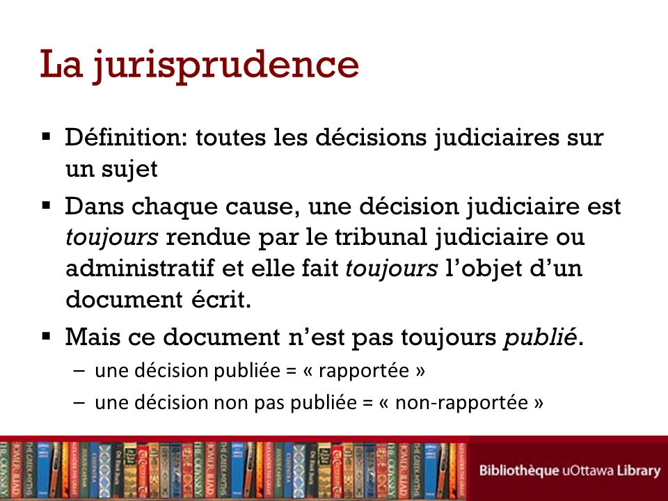La jurisprudence Définition: toutes les décisions judiciaires sur un sujet Dans chaque cause, une décision judiciaire est toujours rendue par le tribunal judiciaire ou administratif et elle fait toujours lobjet dun document écrit.