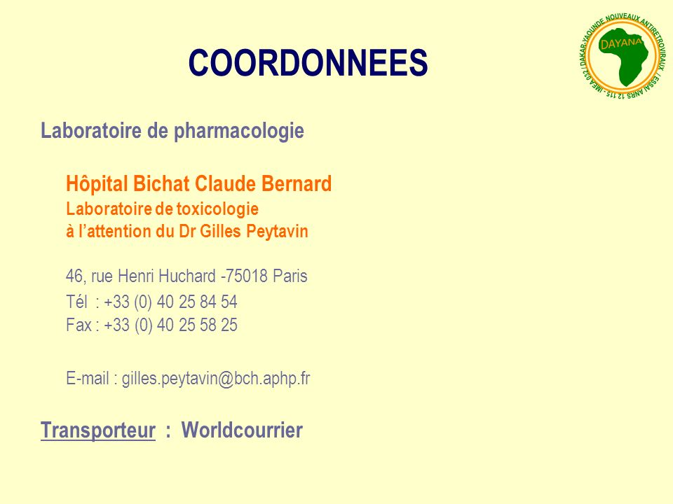 Laboratoire de pharmacologie Hôpital Bichat Claude Bernard Laboratoire de toxicologie à lattention du Dr Gilles Peytavin 46, rue Henri Huchard -75018 Paris Tél : +33 (0) 40 25 84 54 Fax : +33 (0) 40 25 58 25 E-mail : gilles.peytavin@bch.aphp.fr Transporteur : Worldcourrier COORDONNEES