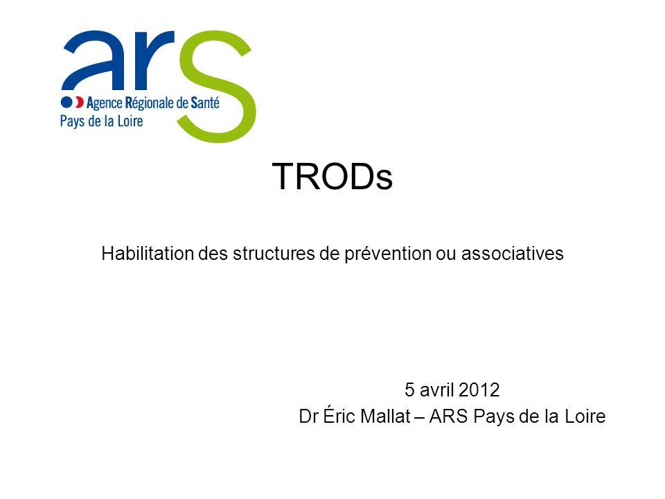 TRODs Habilitation des structures de prévention ou associatives 5 avril 2012 Dr Éric Mallat – ARS Pays de la Loire